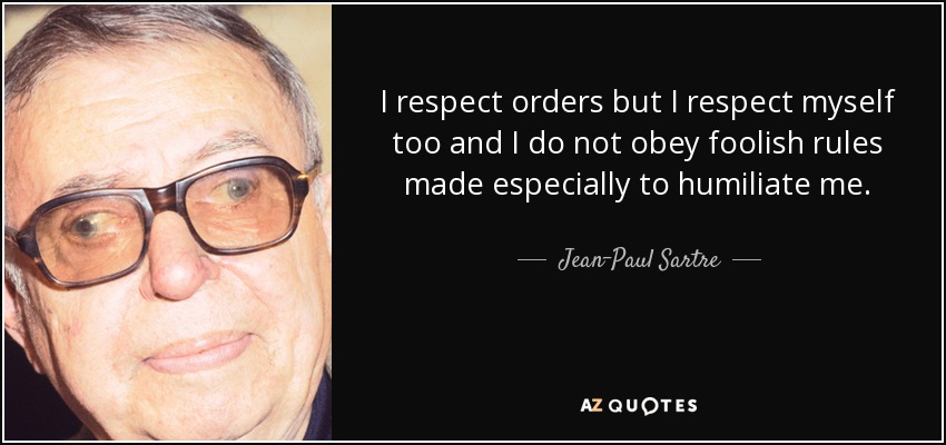 I respect orders but I respect myself too and I do not obey foolish rules made especially to humiliate me. - Jean-Paul Sartre