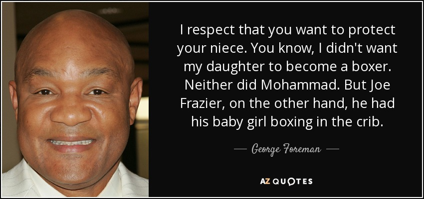I respect that you want to protect your niece. You know, I didn't want my daughter to become a boxer. Neither did Mohammad. But Joe Frazier, on the other hand, he had his baby girl boxing in the crib. - George Foreman