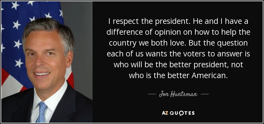 I respect the president. He and I have a difference of opinion on how to help the country we both love. But the question each of us wants the voters to answer is who will be the better president, not who is the better American. - Jon Huntsman, Jr.