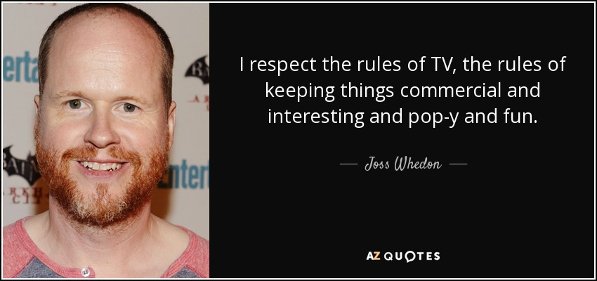 I respect the rules of TV, the rules of keeping things commercial and interesting and pop-y and fun. - Joss Whedon