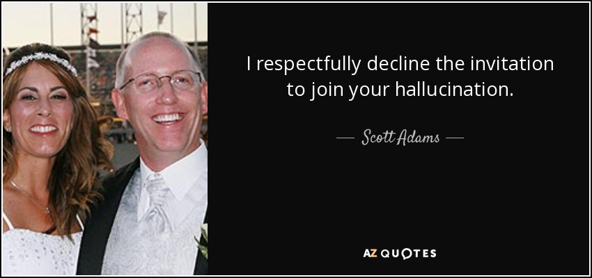 I respectfully decline the invitation to join your hallucination. - Scott Adams