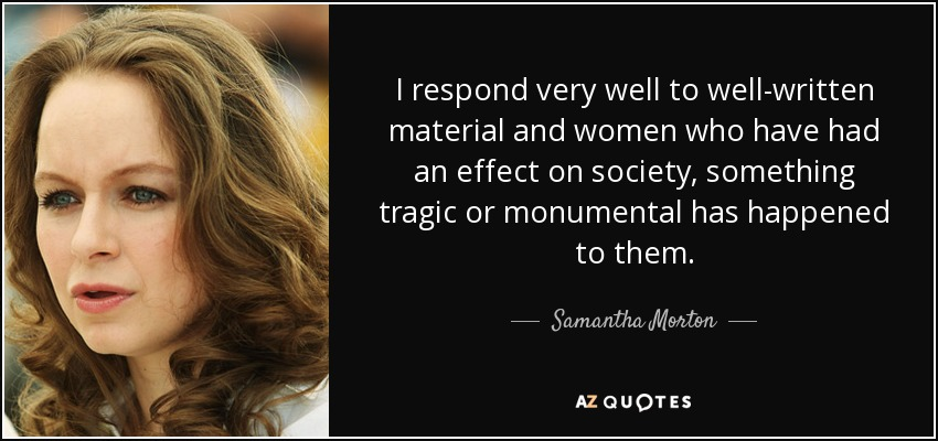 I respond very well to well-written material and women who have had an effect on society, something tragic or monumental has happened to them. - Samantha Morton