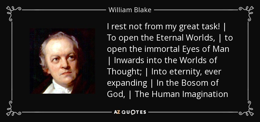 I rest not from my great task! | To open the Eternal Worlds, | to open the immortal Eyes of Man | Inwards into the Worlds of Thought; | Into eternity, ever expanding | In the Bosom of God, | The Human Imagination - William Blake