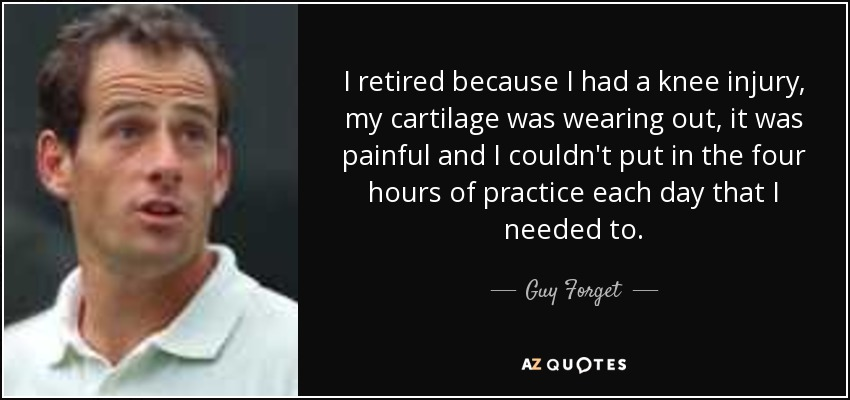 I retired because I had a knee injury, my cartilage was wearing out, it was painful and I couldn't put in the four hours of practice each day that I needed to. - Guy Forget