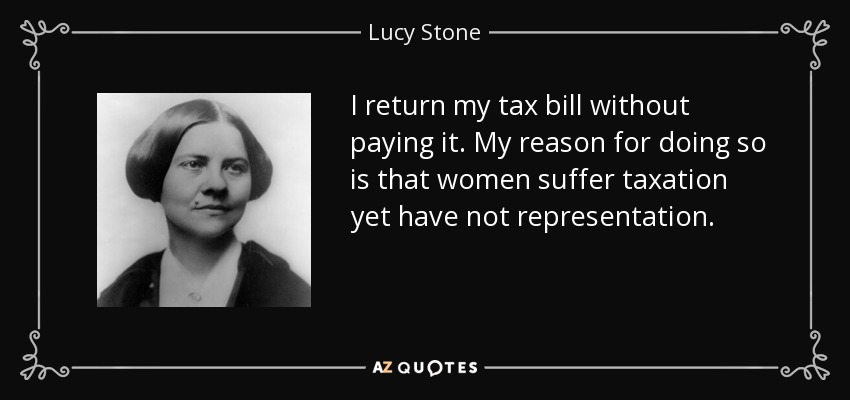 I return my tax bill without paying it. My reason for doing so is that women suffer taxation yet have not representation. - Lucy Stone