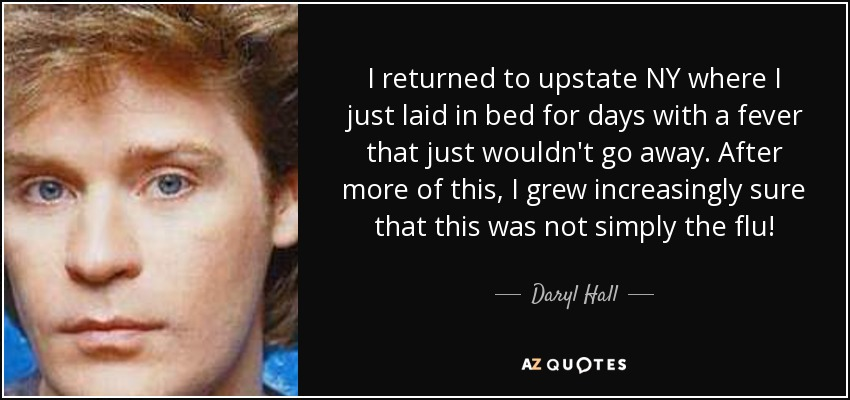 I returned to upstate NY where I just laid in bed for days with a fever that just wouldn't go away. After more of this, I grew increasingly sure that this was not simply the flu! - Daryl Hall