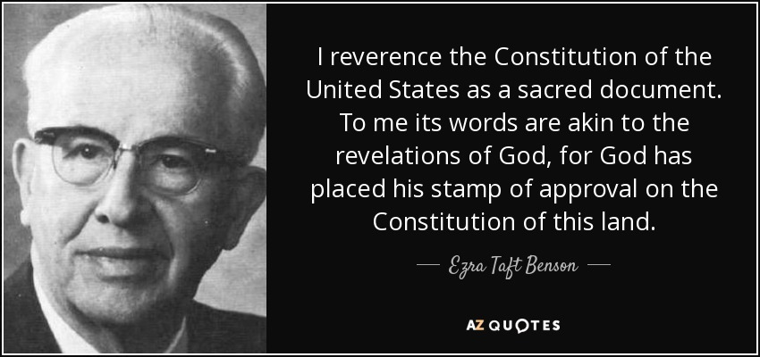 I reverence the Constitution of the United States as a sacred document. To me its words are akin to the revelations of God, for God has placed his stamp of approval on the Constitution of this land. - Ezra Taft Benson