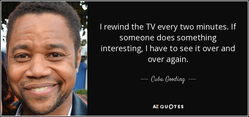 I rewind the TV every two minutes. If someone does something interesting, I have to see it over and over again. - Cuba Gooding, Jr.