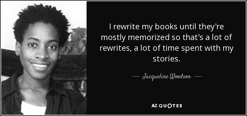 I rewrite my books until they're mostly memorized so that's a lot of rewrites, a lot of time spent with my stories. - Jacqueline Woodson