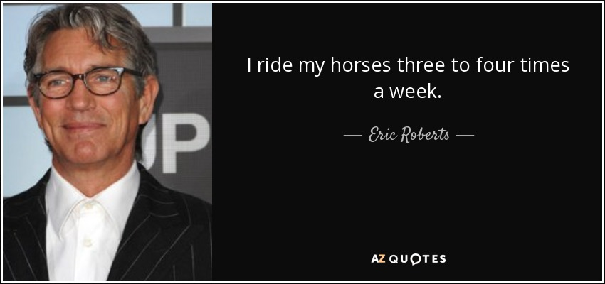I ride my horses three to four times a week. - Eric Roberts