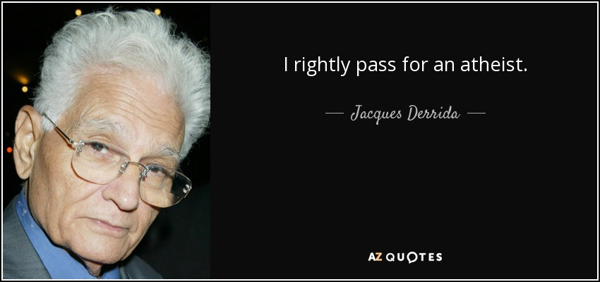 I rightly pass for an atheist. - Jacques Derrida