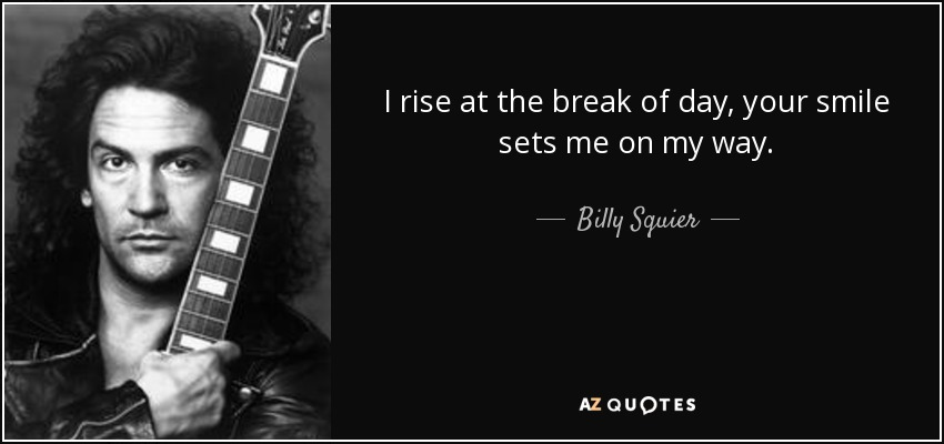 I rise at the break of day, your smile sets me on my way. - Billy Squier
