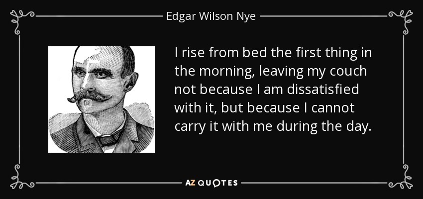 I rise from bed the first thing in the morning, leaving my couch not because I am dissatisfied with it, but because I cannot carry it with me during the day. - Edgar Wilson Nye