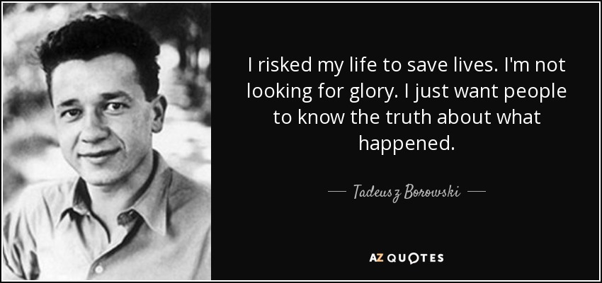 I risked my life to save lives. I'm not looking for glory. I just want people to know the truth about what happened. - Tadeusz Borowski