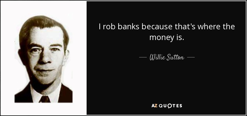 I rob banks because that's where the money is. - Willie Sutton