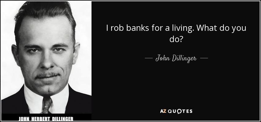 I rob banks for a living. What do you do? - John Dillinger