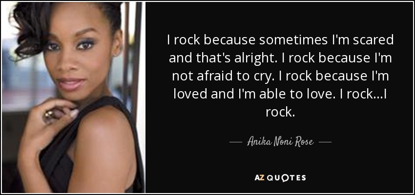 I rock because sometimes I'm scared and that's alright. I rock because I'm not afraid to cry. I rock because I'm loved and I'm able to love. I rock...I rock. - Anika Noni Rose