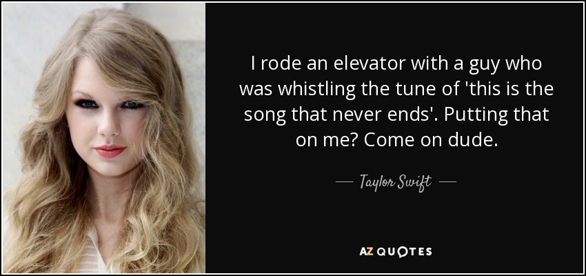 I rode an elevator with a guy who was whistling the tune of 'this is the song that never ends'. Putting that on me? Come on dude. - Taylor Swift
