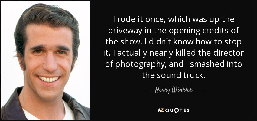 I rode it once, which was up the driveway in the opening credits of the show. I didn't know how to stop it. I actually nearly killed the director of photography, and I smashed into the sound truck. - Henry Winkler