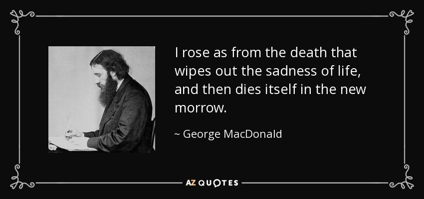 I rose as from the death that wipes out the sadness of life, and then dies itself in the new morrow. - George MacDonald