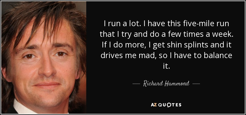I run a lot. I have this five-mile run that I try and do a few times a week. If I do more, I get shin splints and it drives me mad, so I have to balance it. - Richard Hammond