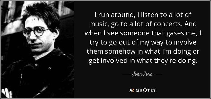 I run around, I listen to a lot of music, go to a lot of concerts. And when I see someone that gases me, I try to go out of my way to involve them somehow in what I'm doing or get involved in what they're doing. - John Zorn