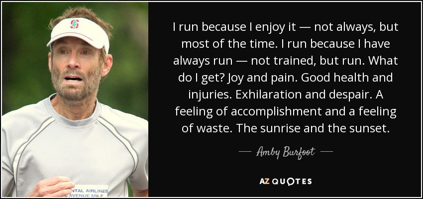 I run because I enjoy it — not always, but most of the time. I run because I have always run — not trained, but run. What do I get? Joy and pain. Good health and injuries. Exhilaration and despair. A feeling of accomplishment and a feeling of waste. The sunrise and the sunset. - Amby Burfoot