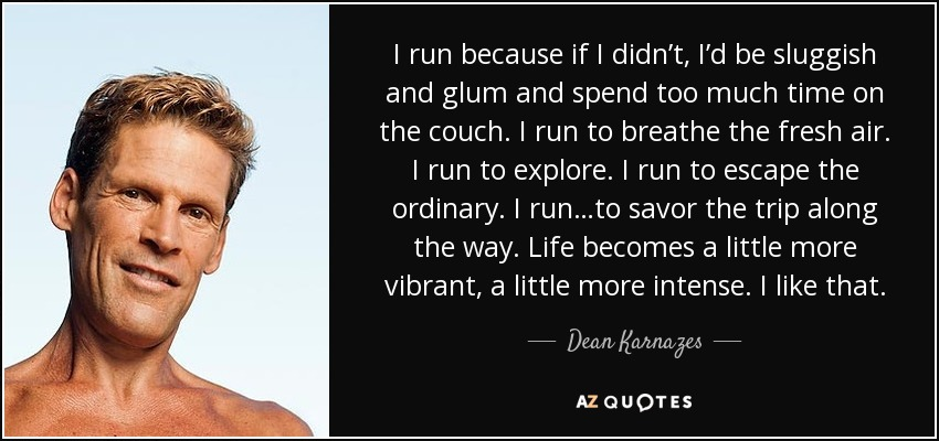 I run because if I didn't, I'd be sluggish and glum and spend too much time on the couch. I run to breathe the fresh air. I run to explore. I run to escape the ordinary. I run…to savor the trip along the way. Life becomes a little more vibrant, a little more intense. I like that. - Dean Karnazes