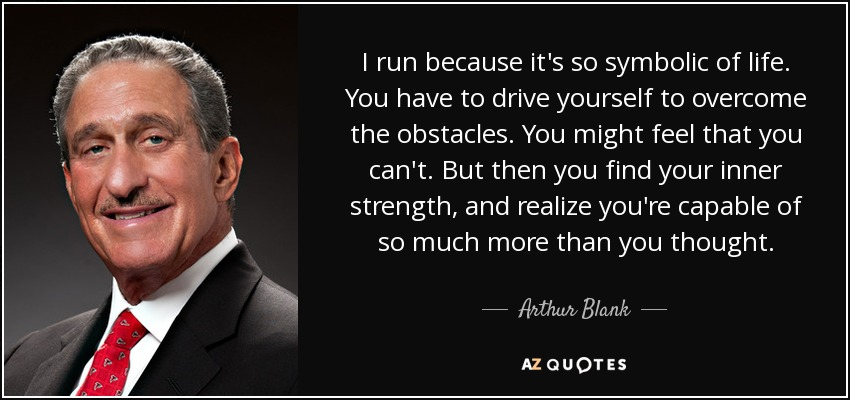 I run because it's so symbolic of life. You have to drive yourself to overcome the obstacles. You might feel that you can't. But then you find your inner strength, and realize you're capable of so much more than you thought. - Arthur Blank