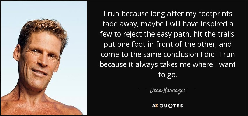 I run because long after my footprints fade away, maybe I will have inspired a few to reject the easy path, hit the trails, put one foot in front of the other, and come to the same conclusion I did: I run because it always takes me where I want to go. - Dean Karnazes