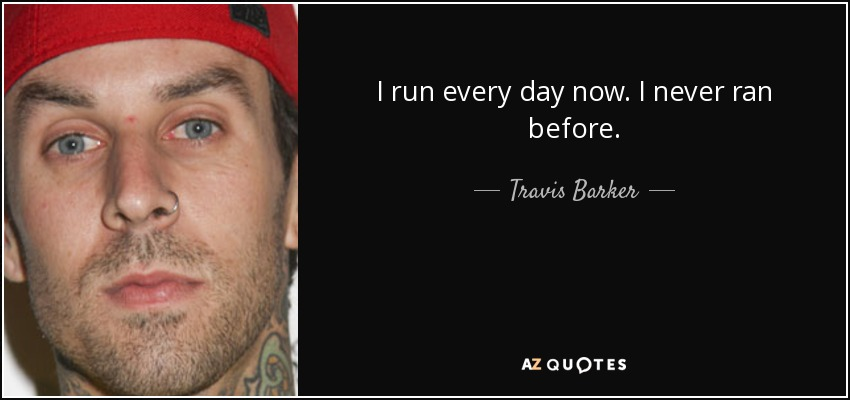 I run every day now. I never ran before. - Travis Barker