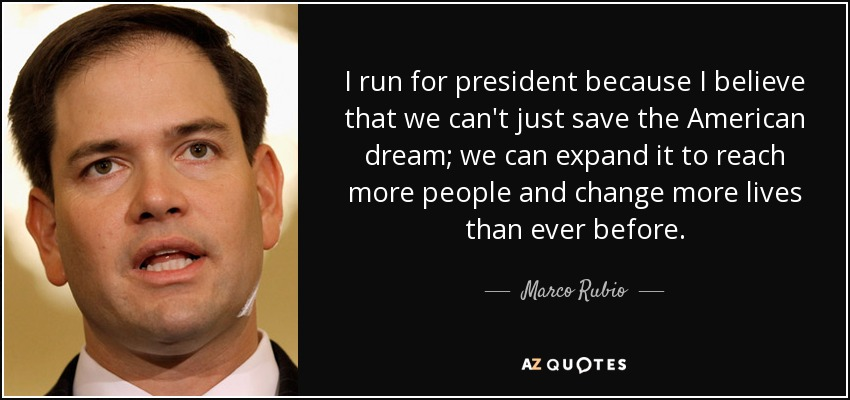 I run for president because I believe that we can't just save the American dream; we can expand it to reach more people and change more lives than ever before. - Marco Rubio