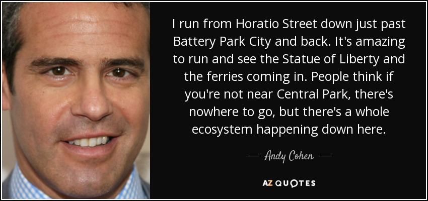 I run from Horatio Street down just past Battery Park City and back. It's amazing to run and see the Statue of Liberty and the ferries coming in. People think if you're not near Central Park, there's nowhere to go, but there's a whole ecosystem happening down here. - Andy Cohen