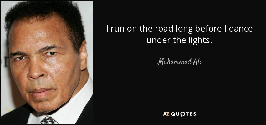 I run on the road long before I dance under the lights. - Muhammad Ali