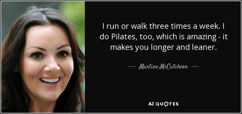 I run or walk three times a week. I do Pilates, too, which is amazing - it makes you longer and leaner. - Martine McCutcheon