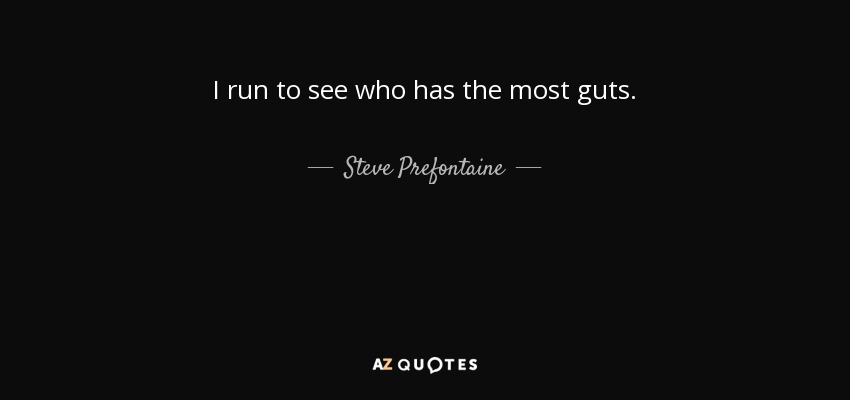 I run to see who has the most guts. - Steve Prefontaine