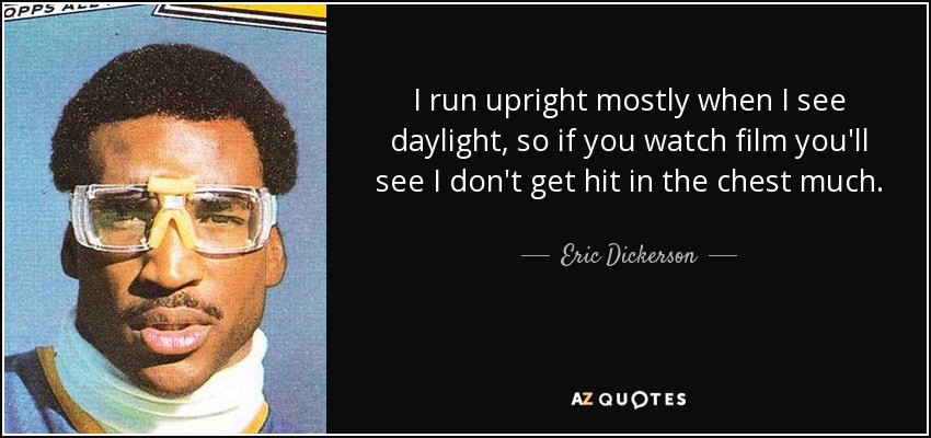 I run upright mostly when I see daylight, so if you watch film you'll see I don't get hit in the chest much. - Eric Dickerson