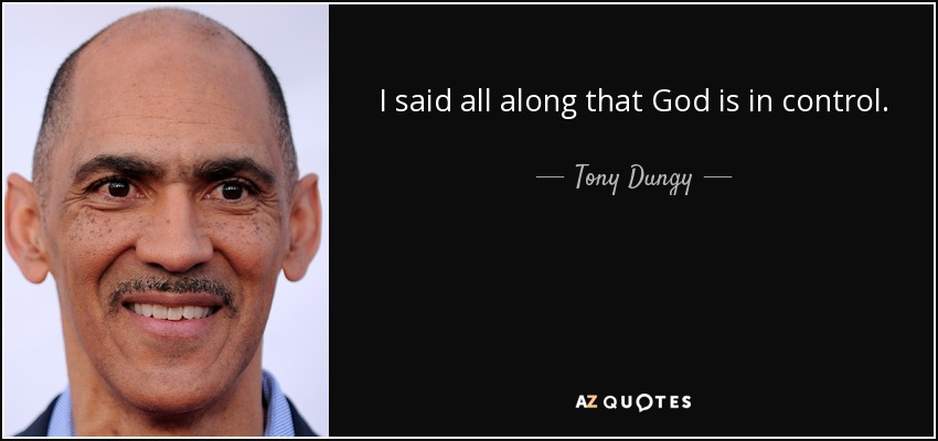 I said all along that God is in control. - Tony Dungy