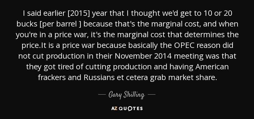 I said earlier [2015] year that I thought we'd get to 10 or 20 bucks [per barrel ] because that's the marginal cost, and when you're in a price war, it's the marginal cost that determines the price.It is a price war because basically the OPEC reason did not cut production in their November 2014 meeting was that they got tired of cutting production and having American frackers and Russians et cetera grab market share. - Gary Shilling