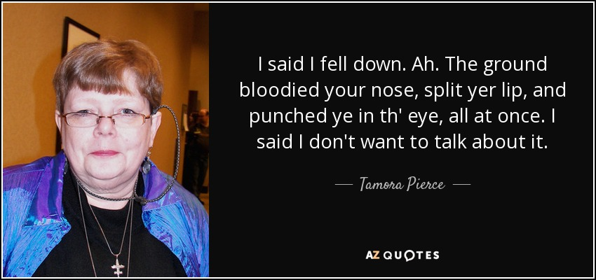 I said I fell down. Ah. The ground bloodied your nose, split yer lip, and punched ye in th' eye, all at once. I said I don't want to talk about it. - Tamora Pierce