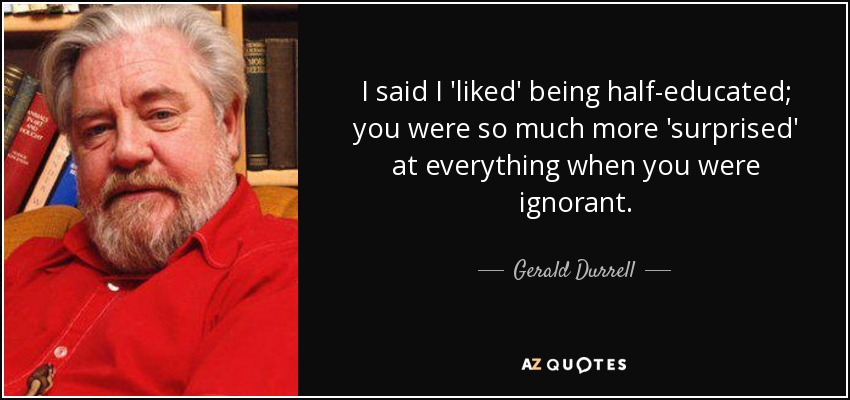 I said I 'liked' being half-educated; you were so much more 'surprised' at everything when you were ignorant. - Gerald Durrell