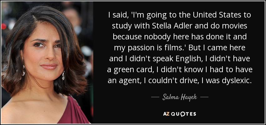 Salma Hayek quote: I said, 'I'm going to the United States to study...