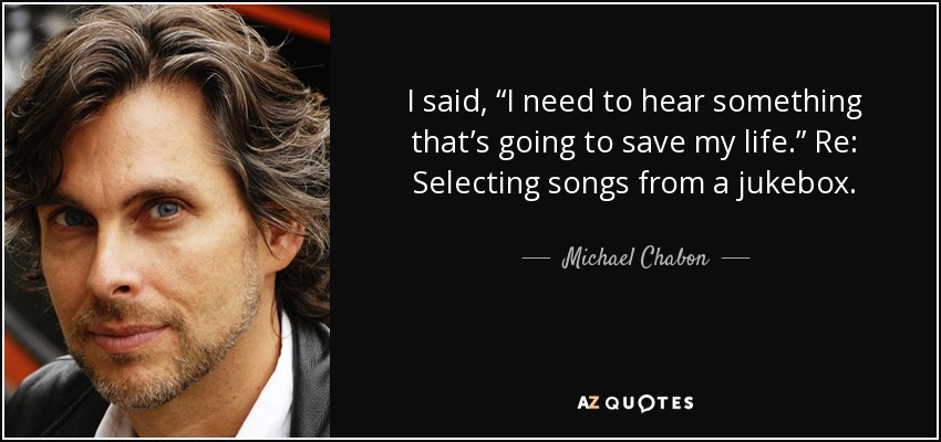"I said, ""I need to hear something that's going to save my life."" Re: Selecting songs from a jukebox. - Michael Chabon"