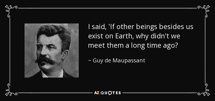 I said, 'If other beings besides us exist on Earth, why didn't we meet them a long time ago? - Guy de Maupassant