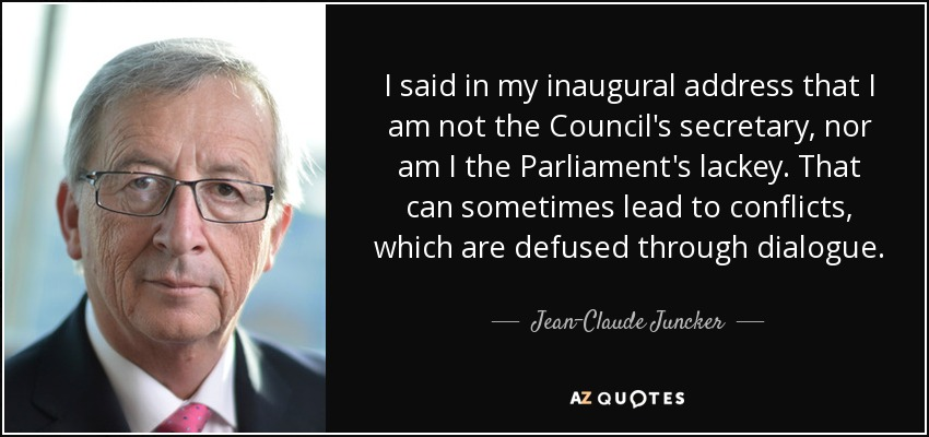 I said in my inaugural address that I am not the Council's secretary, nor am I the Parliament's lackey. That can sometimes lead to conflicts, which are defused through dialogue. - Jean-Claude Juncker