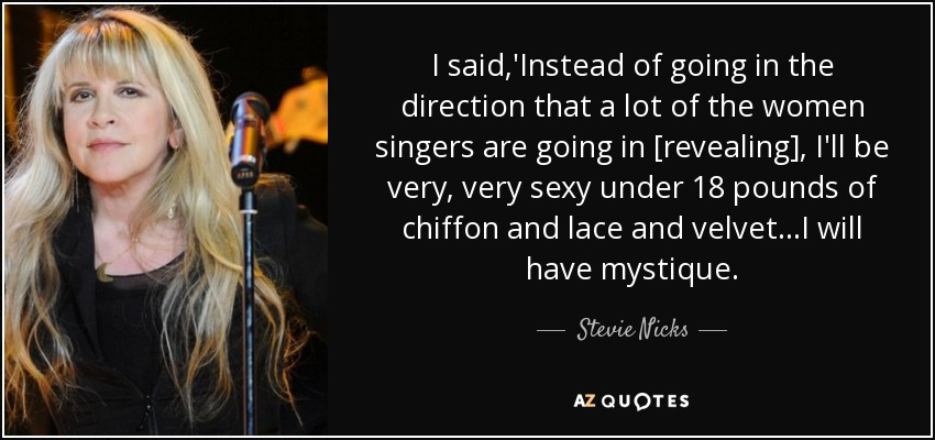 I said,'Instead of going in the direction that a lot of the women singers are going in [revealing], I'll be very, very sexy under 18 pounds of chiffon and lace and velvet...I will have mystique. - Stevie Nicks