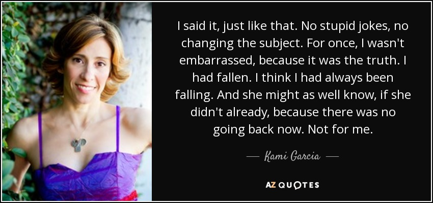 I said it, just like that. No stupid jokes, no changing the subject. For once, I wasn't embarrassed, because it was the truth. I had fallen. I think I had always been falling. And she might as well know, if she didn't already, because there was no going back now. Not for me. - Kami Garcia