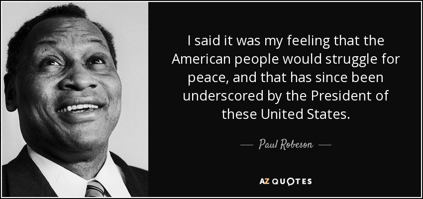 I said it was my feeling that the American people would struggle for peace, and that has since been underscored by the President of these United States. - Paul Robeson