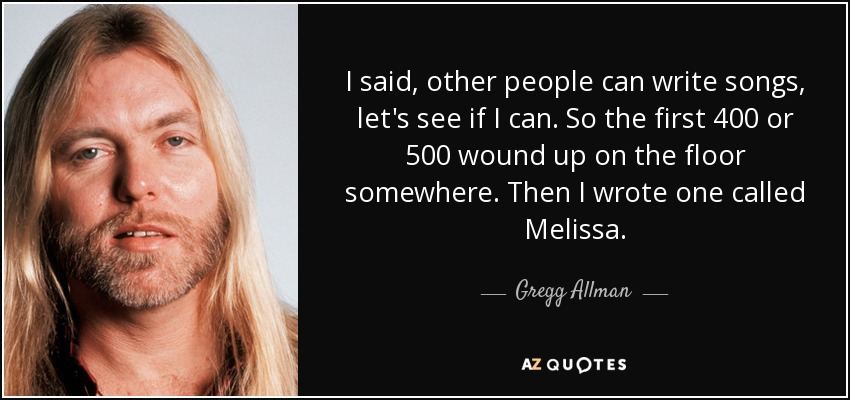 I said, other people can write songs, let's see if I can. So the first 400 or 500 wound up on the floor somewhere. Then I wrote one called Melissa. - Gregg Allman