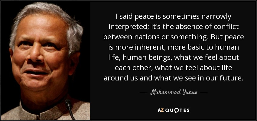 I said peace is sometimes narrowly interpreted; it's the absence of conflict between nations or something. But peace is more inherent, more basic to human life, human beings, what we feel about each other, what we feel about life around us and what we see in our future. - Muhammad Yunus